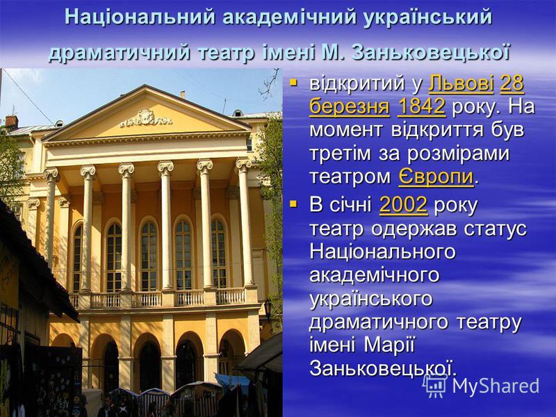 Національний академічний український драматичний театр імені М. Заньковецької відкритий у Львові 28 березня 1842 року. На момент відкриття був третім за розмірами театром Європи. відкритий у Львові 28 березня 1842 року. На момент відкриття був третім
