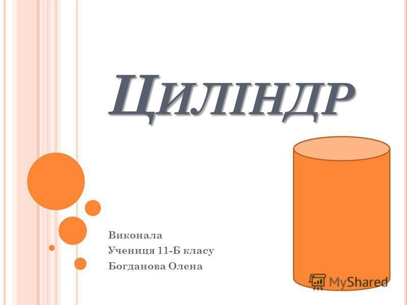 Ц ИЛІНДР Виконала Учениця 11-Б класу Богданова Олена