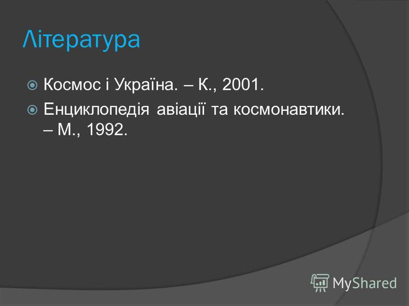 Література Космос і Україна. – К., 2001. Енциклопедія авіації та космонавтики. – М., 1992.