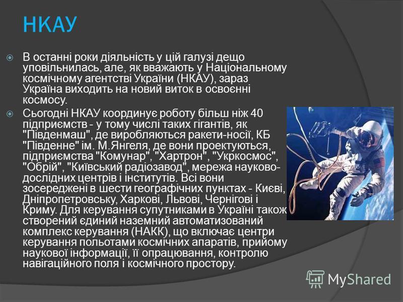 НКАУ В останні роки діяльність у цій галузі дещо уповільнилась, але, як вважають у Національному космічному агентстві України (НКАУ), зараз Україна виходить на новий виток в освоєнні космосу. Сьогодні НКАУ координує роботу більш ніж 40 підприємств -