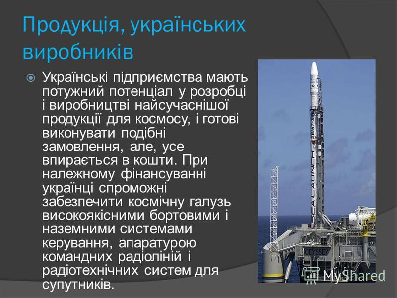 Продукція, українських виробників Українські підприємства мають потужний потенціал у розробці і виробництві найсучаснішої продукції для космосу, і готові виконувати подібні замовлення, але, усе впирається в кошти. При належному фінансуванні українці