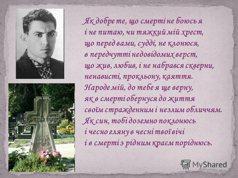 Як добре те, що смерті не боюсь я і не питаю, чи тяжкий мій хрест, що перед вами, судді, не клонюся, в передчутті недовідомих верст, що жив, любив, і не набрався скверни, ненависті, прокльону, каяття. Народе мій, до тебе я ще верну, як в смерті оберн