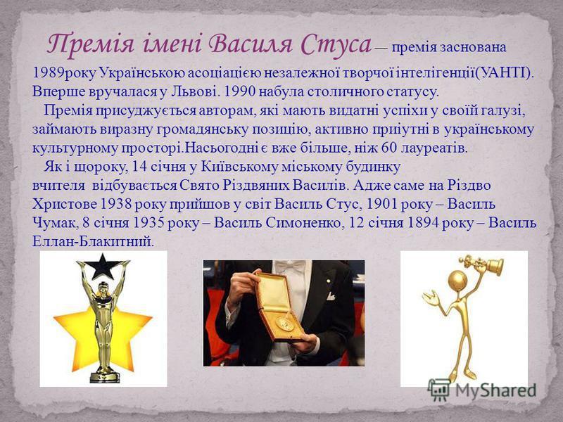 Премія імені Василя Стуса премія заснована 1989року Українською асоціацією незалежної творчої інтелігенції(УАНТІ). Вперше вручалася у Львові. 1990 набула столичного статусу. Премія присуджується авторам, які мають видатні успіхи у своїй галузі, займа