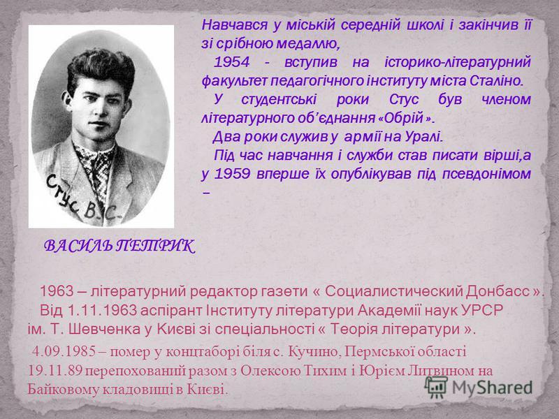 Навчався у міській середній школі і закінчив її зі срібною медаллю, 1954 - вступив на історико-літературний факультет педагогічного інституту міста Сталіно. У студентські роки Стус був членом літературного обєднання «Обрій ». Два роки служив у армії