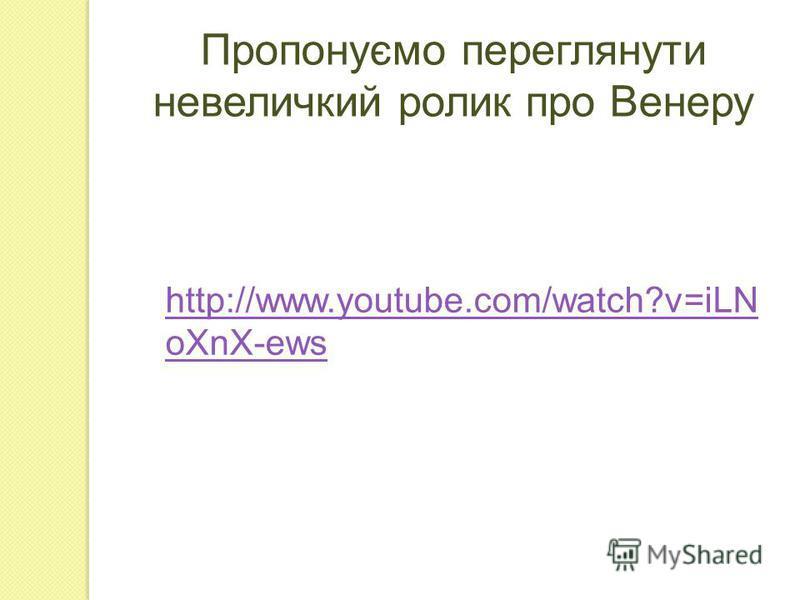 Пропонуємо переглянути невеличкий ролик про Венеру http://www.youtube.com/watch?v=iLN oXnX-ews