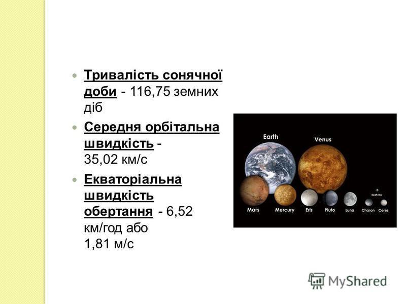 Тривалість сонячної доби - 116,75 земних діб Середня орбітальна швидкість - 35,02 км/с Екваторіальна швидкість обертання - 6,52 км/год або 1,81 м/с