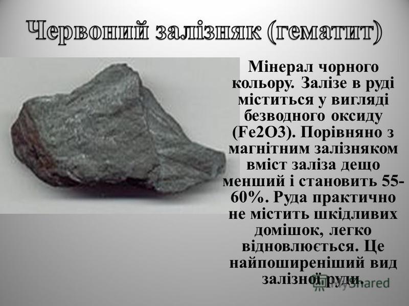 Мінерал чорного кольору. Залізе в руді міститься у вигляді безводного оксиду (Fe2O3). Порівняно з магнітним залізняком вміст заліза дещо менший і становить 55- 60%. Руда практично не містить шкідливих домішок, легко відновлюється. Це найпоширеніший в