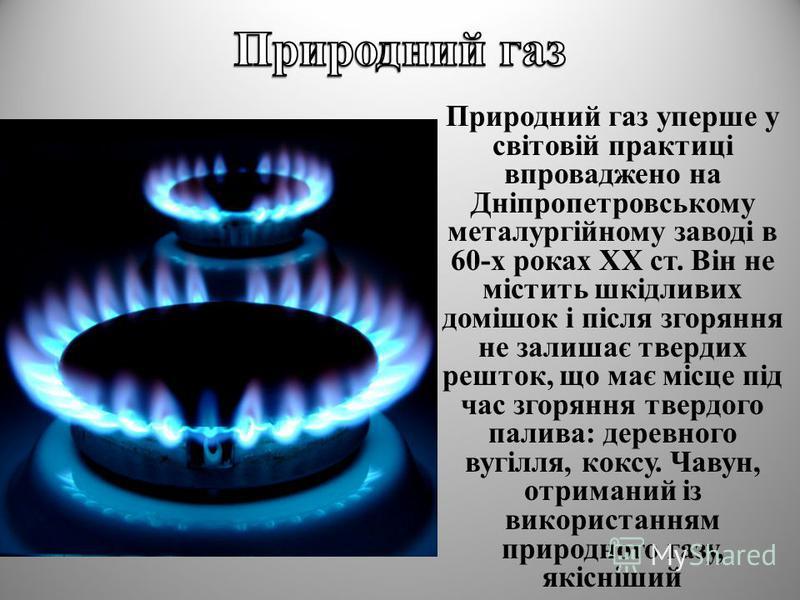 Природний газ уперше у світовій практиці впроваджено на Дніпропетровському металургійному заводі в 60-х роках XX ст. Він не містить шкідливих домішок і після згоряння не залишає твердих решток, що має місце під час згоряння твердого палива: деревного