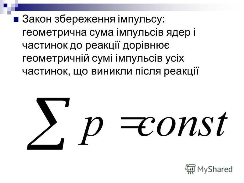 Закон збереження імпульсу: геометрична сума імпульсів ядер і частинок до реакції дорівнює геометричній сумі імпульсів усіх частинок, що виникли після реакції