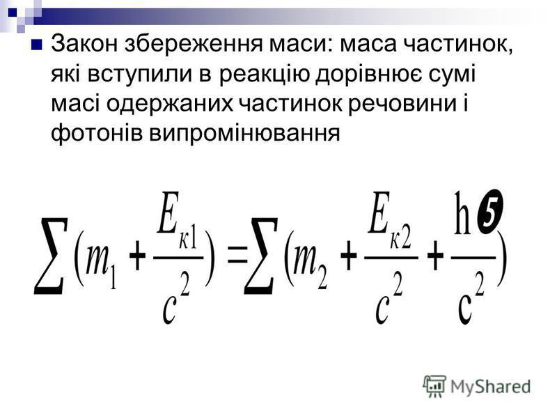 Закон збереження маси: маса частинок, які вступили в реакцію дорівнює сумі масі одержаних частинок речовини і фотонів випромінювання