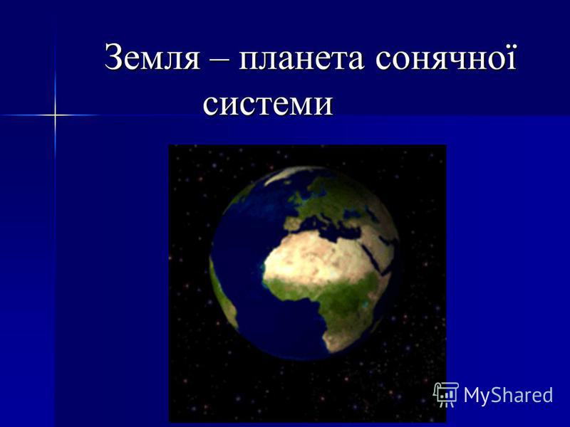 Земля – планета сонячної системи Земля – планета сонячної системи