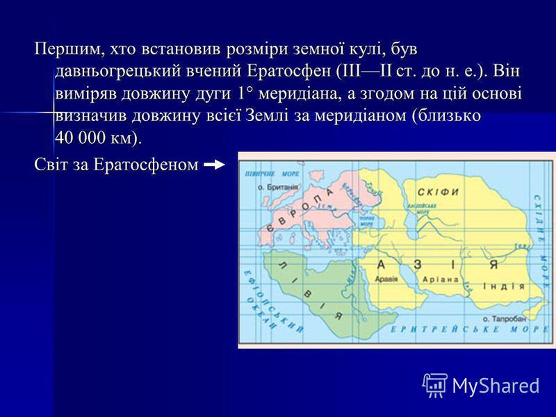 Першим, хто встановив розміри земної кулі, був давньогрецький вчений Ератосфен (IIIII ст. до н. е.). Він виміряв довжину дуги 1° меридіана, а згодом на цій основі визначив довжину всієї Землі за меридіаном (близько 40 000 км). Світ за Ератосфеном