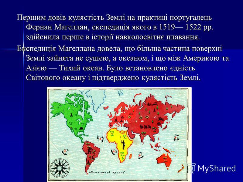 Першим довів кулястість Землі на практиці португалець Фернан Магеллан, експедиція якого в 1519 1522 рр. здійснила перше в історії навколосвітнє плавання. Експедиція Магеллана довела, що більша частина поверхні Землі зайнята не сушею, а океаном, і що