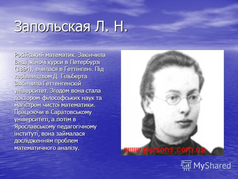 Запольская Л. Н. Російський математик. Закінчила Вищі жіночі курси в Петербурзі (1894), вчилася в Геттінгені. Під керівництвом Д. Гільберта Закінчила Геттенгенскій університет. Згодом вона стала доктором філософських наук та магістром чистої математи