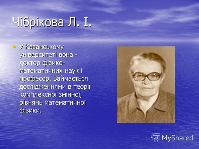 Чібрікова Л. І. У Казанському університеті вона - доктор фізико- математичних наук і професор. Займається дослідженнями в теорії комплексної змінної, рівнянь математичної фізики. У Казанському університеті вона - доктор фізико- математичних наук і пр