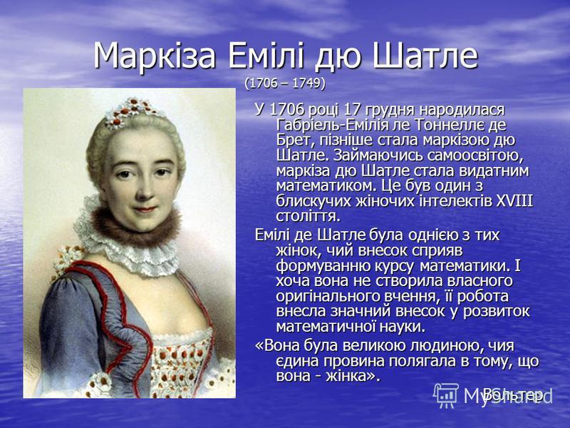 Маркіза Емілі дю Шатле (1706 – 1749) У 1706 році 17 грудня народилася Габріель-Емілія ле Тоннеллє де Брет, пізніше стала маркізою дю Шатле. Займаючись самоосвітою, маркіза дю Шатле стала видатним математиком. Це був один з блискучих жіночих інтелекті