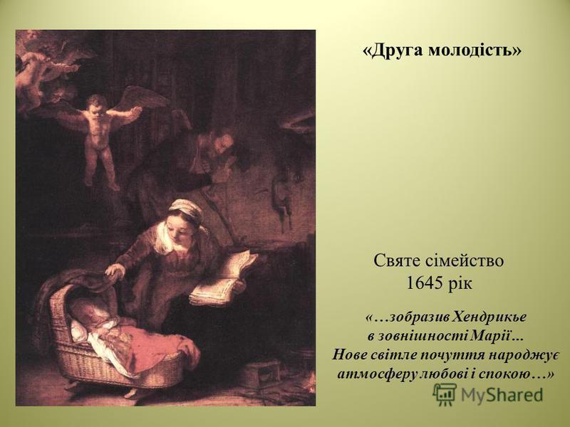 «Друга молодість» Святе сімейство 1645 рік «…зобразив Хендрикье в зовнішності Марії... Нове світле почуття народжує атмосферу любові і спокою…»