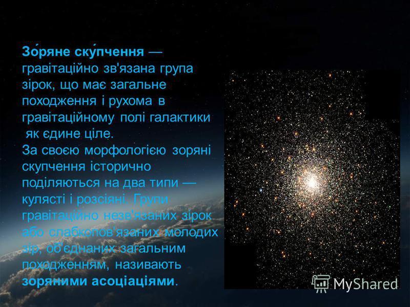 График эволюции Зо́ряне ску́пчення гравітаційно зв'язана група зірок, що має загальне походження і рухома в гравітаційному полі галактики як єдине ціле. За своєю морфологією зоряні скупчення історично поділяються на два типи кулясті і розсіяні. Групи
