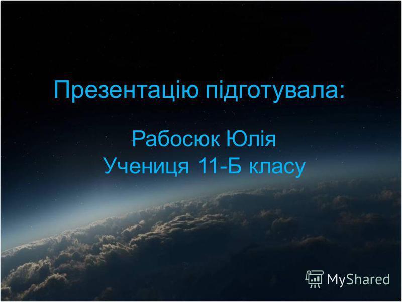 Презентацію підготувала: Рабосюк Юлія Учениця 11-Б класу