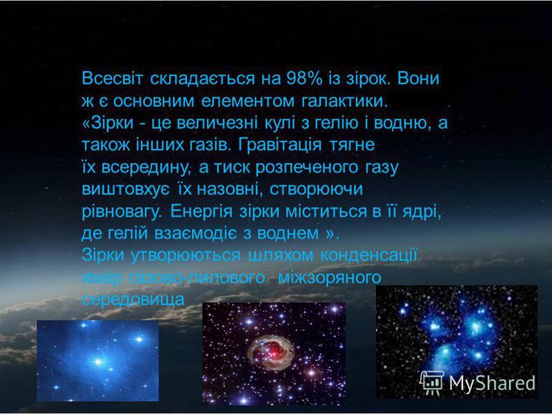 Всесвіт складається на 98% із зірок. Вони ж є основним елементом галактики. « Зірки - це величезні кулі з гелію і водню, а також інших газів. Гравітація тягне їх всередину, а тиск розпеченого газу виштовхує їх назовні, створюючи рівновагу. Енергія зі