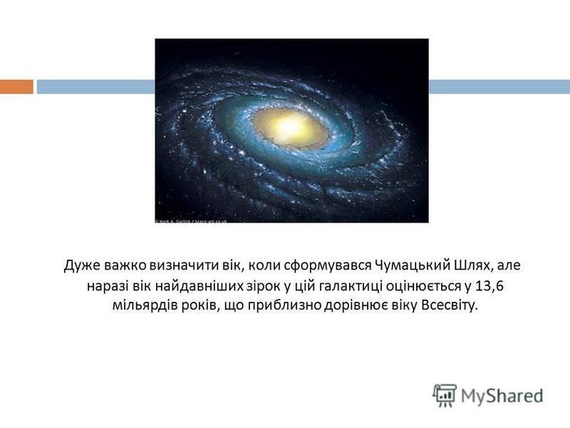 Д уже важко визначити вік, коли сформувався Чумацький Шлях, але наразі вік найдавніших зірок у цій галактиці оцінюється у 13,6 мільярдів років, що приблизно дорівнює віку Всесвіту.