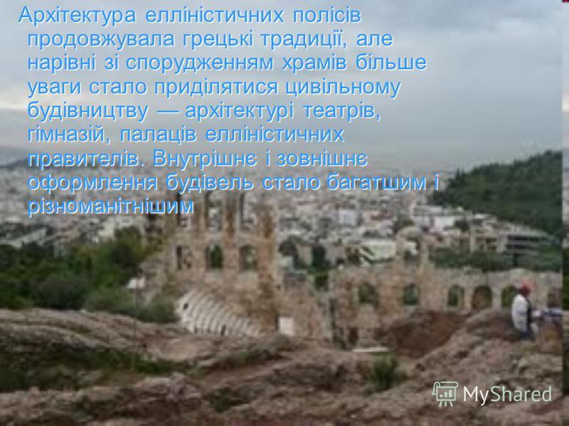 Архітектура елліністичних полісів продовжувала грецькі традиції, але нарівні зі спорудженням храмів більше уваги стало приділятися цивільному будівництву архітектурі театрів, гімназій, палаців елліністичних правителів. Внутрішнє і зовнішнє оформлення