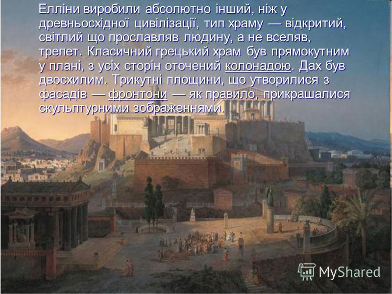 Елліни виробили абсолютно інший, ніж у древньосхідної цивілізації, тип храму відкритий, світлий що прославляв людину, а не вселяв, трепет. Класичний грецький храм був прямокутним у плані, з усіх сторін оточений к к к к к оооо лллл оооо нннн аааа дддд