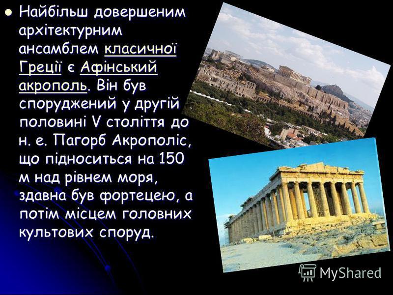 Найбільш довершеним архітектурним ансамблем класичної Греції є Афінський акрополь. Він був споруджений у другій половині V століття до н. е. Пагорб Акрополіс, що підноситься на 150 м над рівнем моря, здавна був фортецею, а потім місцем головних культ