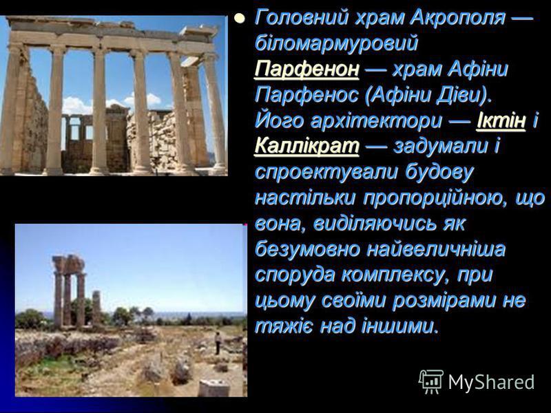 Головний храм Акрополя біломармуровий Парфенон храм Афіни Парфенос (Афіни Діви). Його архітектори Іктін і Каллікрат задумали і спроектували будову настільки пропорційною, що вона, виділяючись як безумовно найвеличніша споруда комплексу, при цьому сво