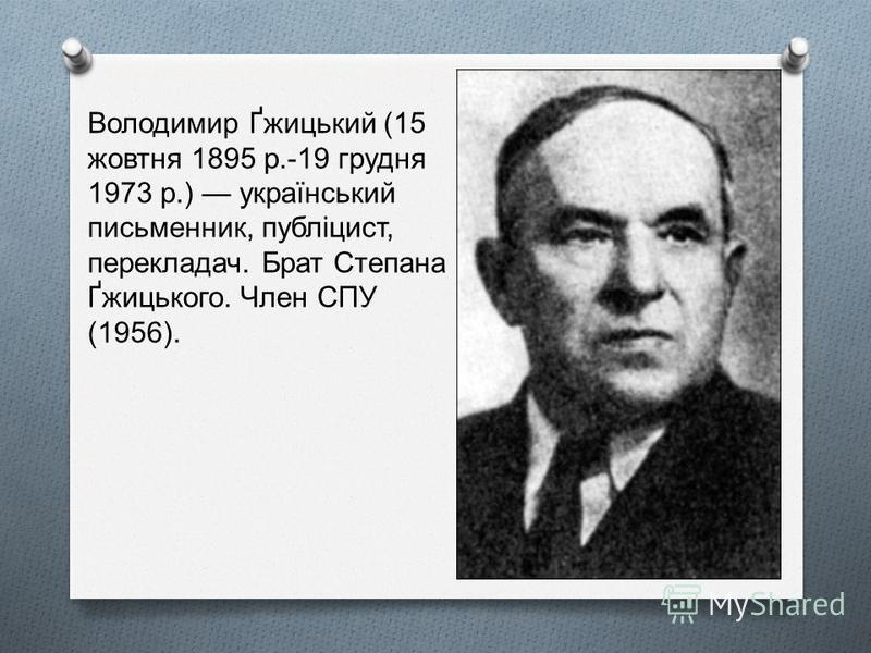 Володимир Ґжицький (15 жовтня 1895 р.-19 грудня 1973 р.) український письменник, публіцист, перекладач. Брат Степана Ґжицького. Член СПУ (1956).