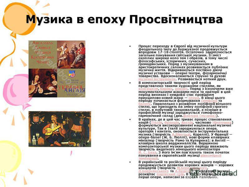 Музика в епоху Просвітництва Процес переходу в Європі від музичної культури феодального типу до буржуазної продовжується впродовж 17-18 століття. Остаточно закріплюється загальне панування світської музики. Її зміст охоплює широке коло тем і образів,