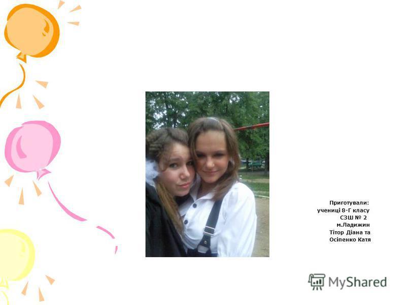 Приготували: учениці 8-Г класу СЗШ 2 м.Ладижин Тітор Діана та Осіпенко Катя