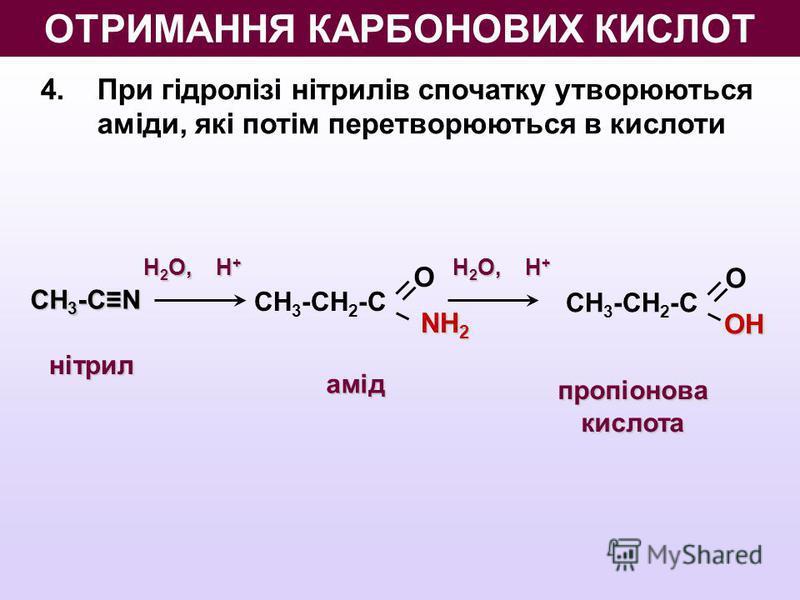 4. При гідролізі нітрилів спочатку утворюються аміди, які потім перетворюються в кислоти О NH 2 СН 3 -СН 2 -С СН 3 -CN H 2 O, Н + ООН СН 3 -СН 2 -С нітрил амід пропіонова кислота ОТРИМАННЯ КАРБОНОВИХ КИСЛОТ