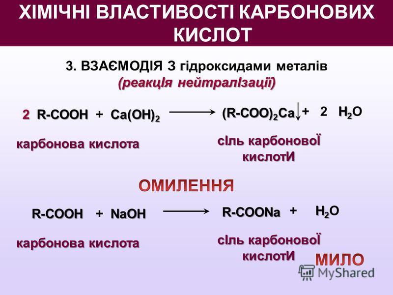 3. ВЗАЄМОДІЯ З гідроксидами металів (реакцІя нейтралІзації) 2R-СООН 2 R-СООН Ca(OН) 2 + Ca(OН) 2 (R-СОО) 2 Ca H 2 + 2 H 2 O карбонова кислота сІль карбоновоЇ кислотИ R-СООН NaOН + NaOН R-СООNa H 2 + H 2 O карбонова кислота сІль карбоновоЇ кислотИ ХІМ
