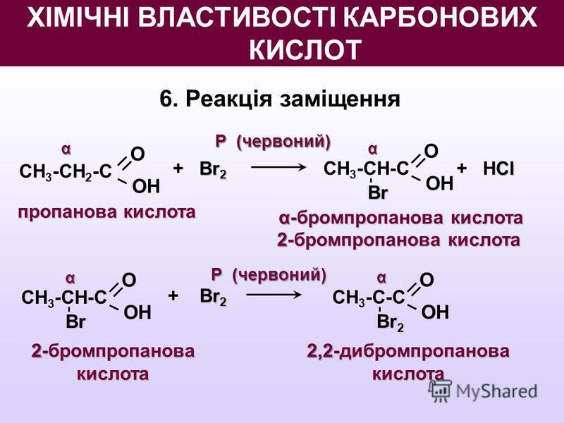 6. Реакція заміщення О OНOН СН 3 -СН 2 -С пропанова кислота Br 2 + Br 2 О OНOН СН 3 -СН-С Br Cl + НCl αα О OНOН СН 3 -СН-С Br α Br 2 + Br 2 О OНOН СН 3 -С-С Br 2 α α-бромпропанова кислота 2-бромпропанова кислота 2-бромпропанова кислота 2,2-дибромпроп