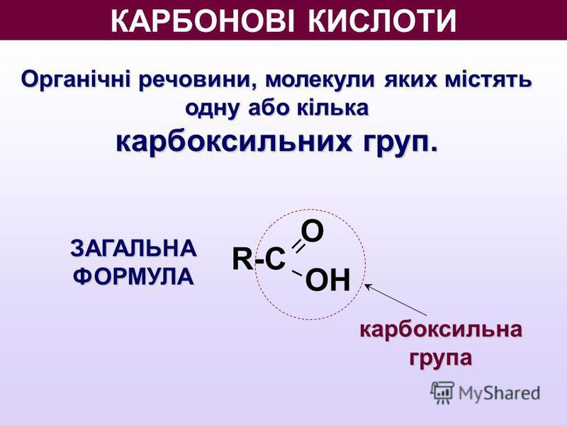 КАРБОНОВІ КИСЛОТИ Органічні речовини, молекули яких містять одну або кілька карбоксильних груп. О ОН R-С карбоксильнагрупа ЗАГАЛЬНА ФОРМУЛА
