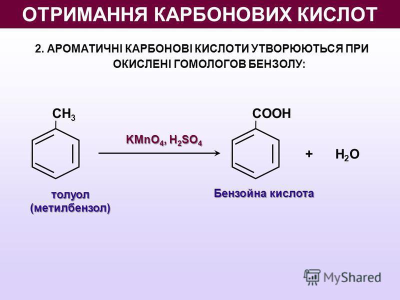2. АРОМАТИЧНІ КАРБОНОВІ КИСЛОТИ УТВОРЮЮТЬСЯ ПРИ ОКИСЛЕНІ ГОМОЛОГОВ БЕНЗОЛУ: толуол (метилбензол) KMnO 4, H 2 SO 4 Бензойна кислота CH 3 CООН + H 2 О ОТРИМАННЯ КАРБОНОВИХ КИСЛОТ