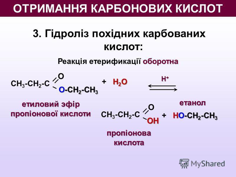 3. Гідроліз похідних карбованих кислот: оборотна Реакція етерификації оборотна О О-СН 2 -СН 3 СН 3 -СН 2 -С Н+Н+Н+Н+ Н 2 O + Н 2 O ООН СН 3 -СН 2 -С НО-СН 2 -СН 3 + НО-СН 2 -СН 3 пропіонова кислота етанол етиловий эфір пропіонової кислоти ОТРИМАННЯ К