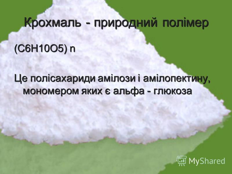 Крохмаль - природний полімер (С6Н10О5) n (С6Н10О5) n Це полісахариди амілози і амілопектину, мономером яких є альфа - глюкоза