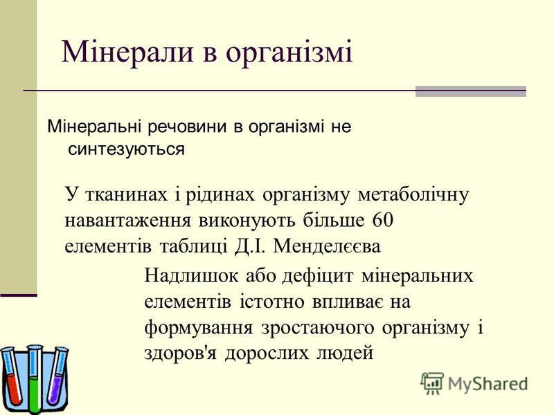 Мінерали в організмі Мінеральні речовини в організмі не синтезуються У тканинах і рідинах організму метаболічну навантаження виконують більше 60 елементів таблиці Д.І. Менделєєва Надлишок або дефіцит мінеральних елементів істотно впливає на формуванн