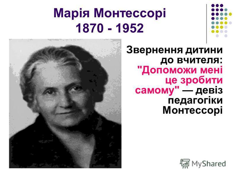 Марія Монтессорі 1870 - 1952 Звернення дитини до вчителя: Допоможи мені це зробити самому девіз педагогіки Монтессорі