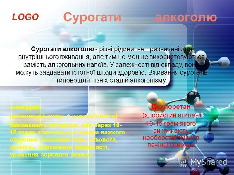 LOGO Сурогати алкоголю Антифриз (метиловий спирт + етиленгліколь) Викликають сп'яніння, але через 10- 12 годин з'являються ознаки важкого отруєння (головний біль, блювота, хиткість, порушення свідомості, ураження зорового нерва). Дихлоретан (хлористи