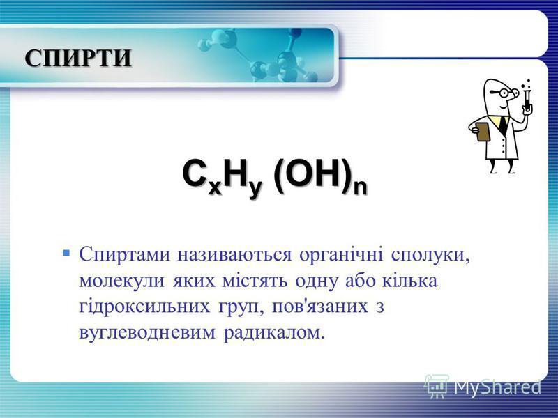 СПИРТИ C x H y (OH) n Спиртами називаються органічні сполуки, молекули яких містять одну або кілька гідроксильних груп, пов'язаних з вуглеводневим радикалом.