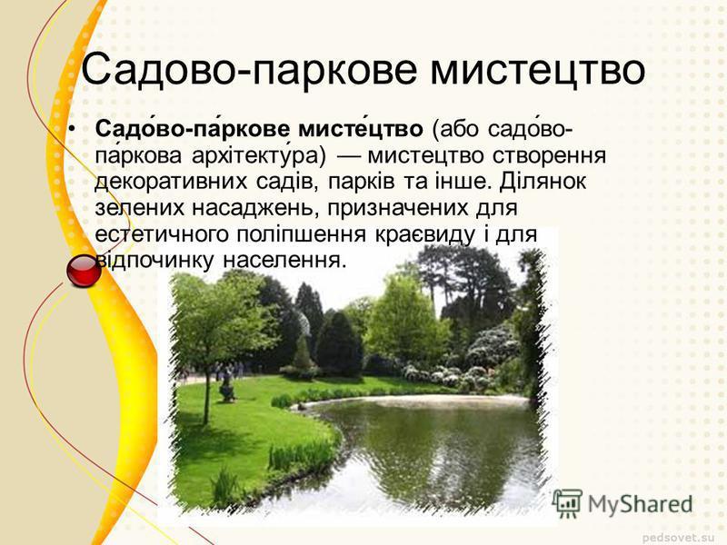 Садово-паркове мистецтво Садо́во-па́ркове мисте́цтво (або садо́во- па́ркова архітекту́ра) мистецтво створення декоративних садів, парків та інше. Ділянок зелених насаджень, призначених для естетичного поліпшення краєвиду і для відпочинку населення.
