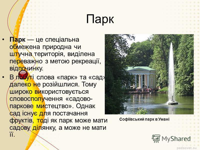 Парк Парк це спеціальна обмежена природна чи штучна територія, виділена переважно з метою рекреації, відпочинку. В побуті слова «парк» та «сад» далеко не розійшлися. Тому широко використовується словосполучення «садово- паркове мистецтво». Однак сад