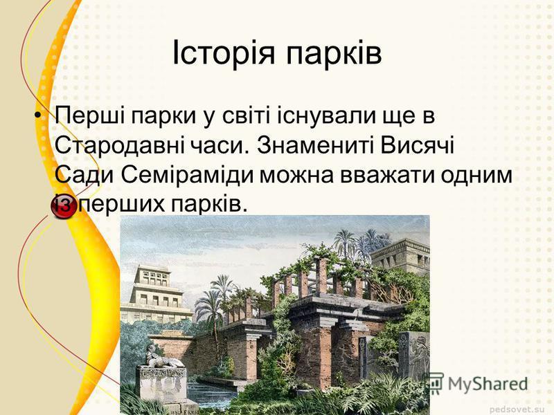 Історія парків Перші парки у світі існували ще в Стародавні часи. Знамениті Висячі Сади Семіраміди можна вважати одним із перших парків.