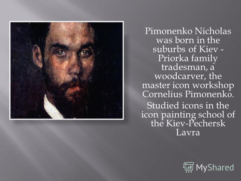 Pimonenko Nicholas was born in the suburbs of Kiev - Priorka family tradesman, a woodcarver, the master icon workshop Cornelius Pimonenk о. Studied icons in the icon painting school of the Kiev-Pechersk Lavra