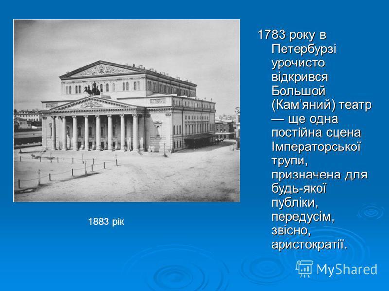 1783 року в Петербурзі урочисто відкрився Большой (Камяний) театр ще одна постійна сцена Імператорської трупи, призначена для будь-якої публіки, передусім, звісно, аристократії. 1883 рік