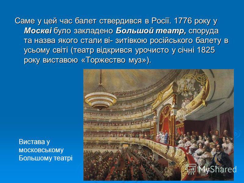 Саме у цей час балет ствердився в Росії. 1776 року у Москві було закладено Большой театр, споруда та назва якого стали ві- зитівкою російського балету в усьому світі (театр відкрився урочисто у січні 1825 року виставою «Торжество муз»). Вистава у мо