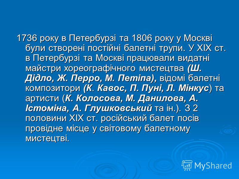 1736 року в Петербурзі та 1806 року у Москві були створені постійні балетні трупи. У XIX ст. в Петербурзі та Москві працювали видатні майстри хореографічного мистецтва (Ш. Дідло, Ж. Перро, М. Петіпа), відомі балетні композитори (К. Кавос, П. Пуні,
